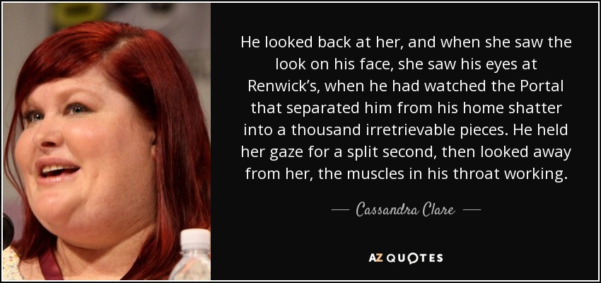 He looked back at her, and when she saw the look on his face, she saw his eyes at Renwick's, when he had watched the Portal that separated him from his home shatter into a thousand irretrievable pieces. He held her gaze for a split second, then looked away from her, the muscles in his throat working. - Cassandra Clare