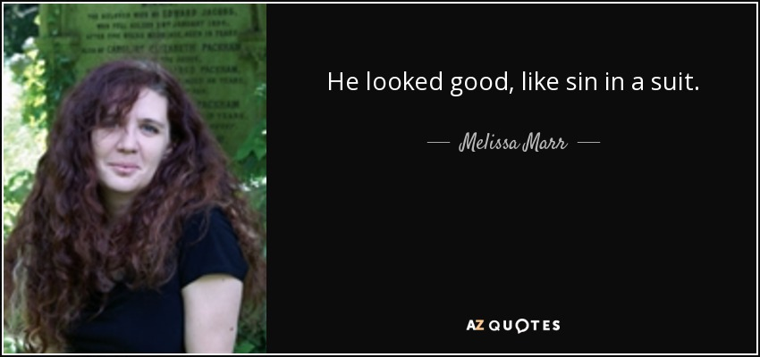 He looked good, like sin in a suit. - Melissa Marr