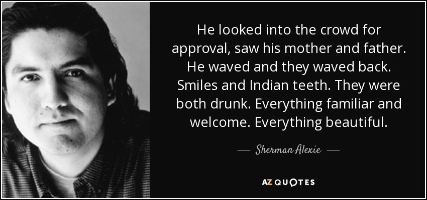 He looked into the crowd for approval, saw his mother and father. He waved and they waved back. Smiles and Indian teeth. They were both drunk. Everything familiar and welcome. Everything beautiful. - Sherman Alexie