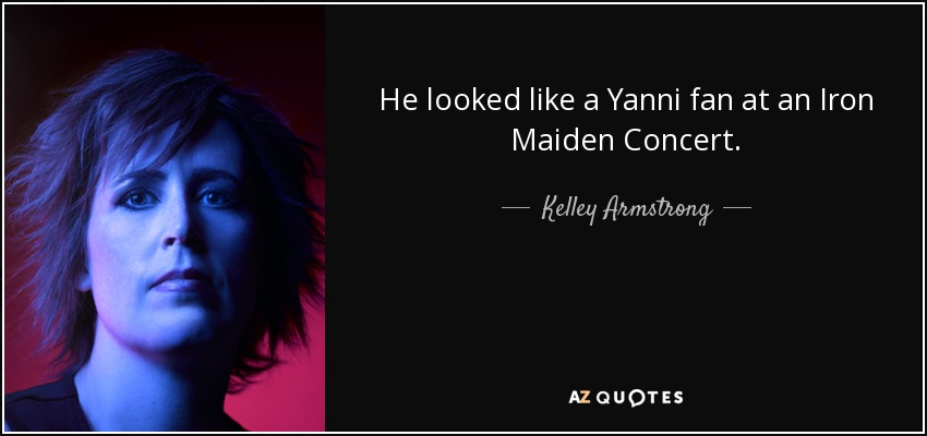 He looked like a Yanni fan at an Iron Maiden Concert. - Kelley Armstrong