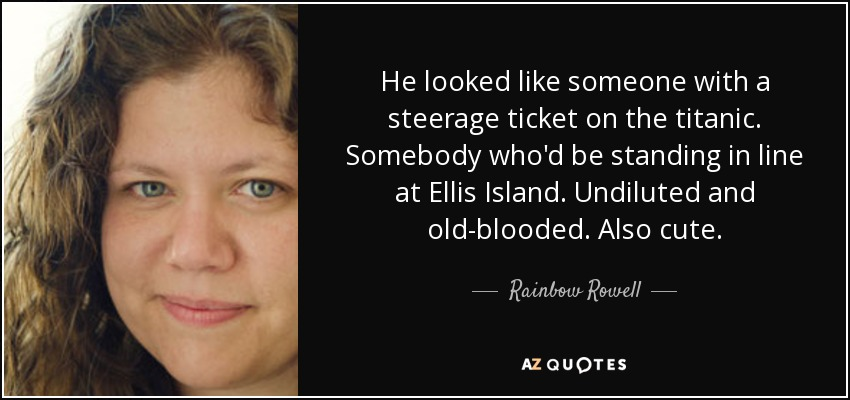 He looked like someone with a steerage ticket on the titanic. Somebody who'd be standing in line at Ellis Island. Undiluted and old-blooded. Also cute. - Rainbow Rowell