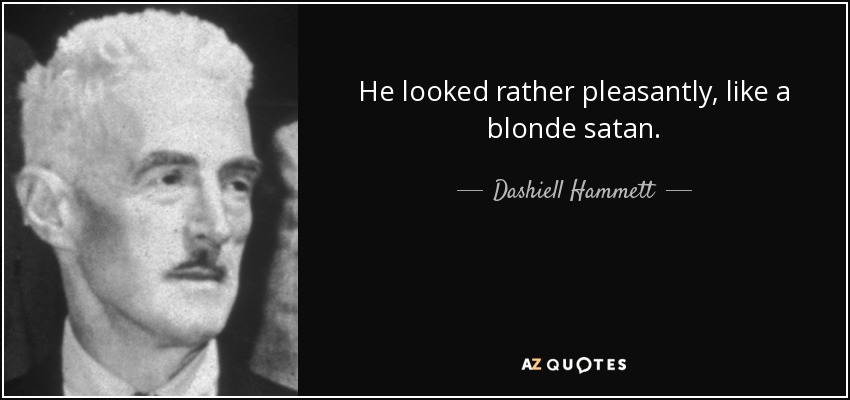 He looked rather pleasantly, like a blonde satan. - Dashiell Hammett