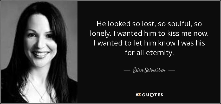 He looked so lost, so soulful, so lonely. I wanted him to kiss me now. I wanted to let him know I was his for all eternity. - Ellen Schreiber