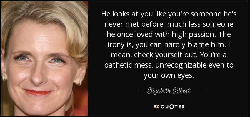 He looks at you like you're someone he's never met before, much less someone he once loved with high passion. The irony is, you can hardly blame him. I mean, check yourself out. You're a pathetic mess, unrecognizable even to your own eyes. - Elizabeth Gilbert