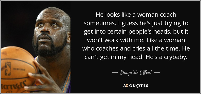 He looks like a woman coach sometimes. I guess he's just trying to get into certain people's heads, but it won't work with me. Like a woman who coaches and cries all the time. He can't get in my head. He's a crybaby. - Shaquille O'Neal