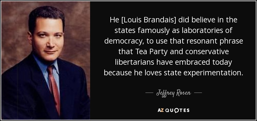 He [Louis Brandais] did believe in the states famously as laboratories of democracy, to use that resonant phrase that Tea Party and conservative libertarians have embraced today because he loves state experimentation. - Jeffrey Rosen