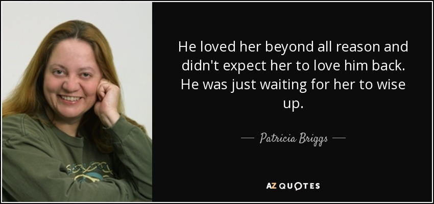 He loved her beyond all reason and didn't expect her to love him back. He was just waiting for her to wise up. - Patricia Briggs