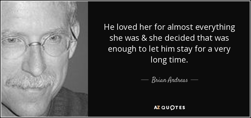 He loved her for almost everything she was & she decided that was enough to let him stay for a very long time. - Brian Andreas