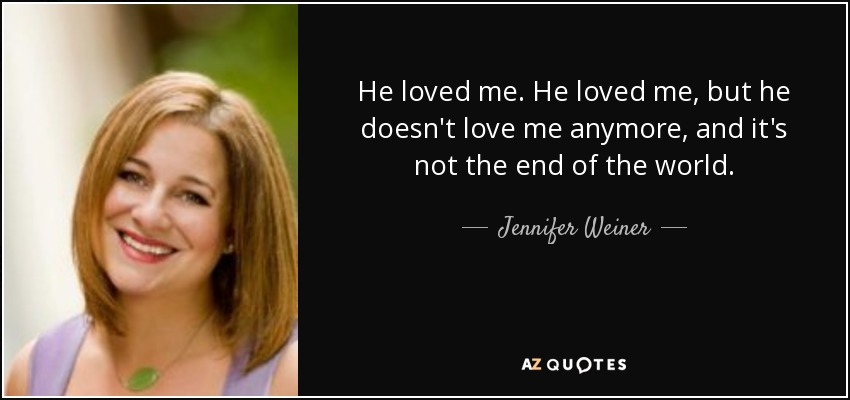 He loved me. He loved me, but he doesn't love me anymore, and it's not the end of the world. - Jennifer Weiner