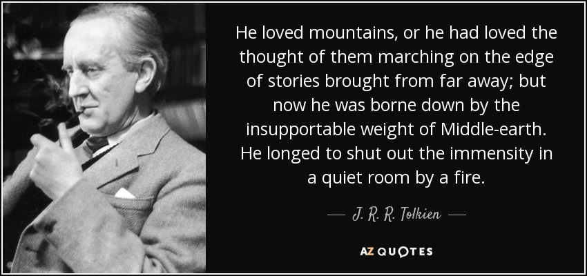 He loved mountains, or he had loved the thought of them marching on the edge of stories brought from far away; but now he was borne down by the insupportable weight of Middle-earth. He longed to shut out the immensity in a quiet room by a fire. - J. R. R. Tolkien