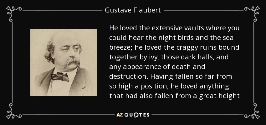 He loved the extensive vaults where you could hear the night birds and the sea breeze; he loved the craggy ruins bound together by ivy, those dark halls, and any appearance of death and destruction. Having fallen so far from so high a position, he loved anything that had also fallen from a great height - Gustave Flaubert