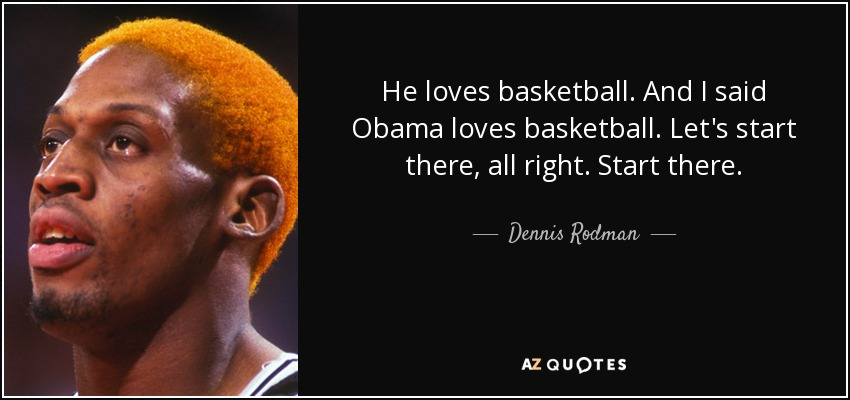 He loves basketball. And I said Obama loves basketball. Let's start there, all right. Start there. - Dennis Rodman