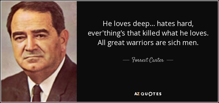 He loves deep... hates hard, ever'thing's that killed what he loves. All great warriors are sich men. - Forrest Carter