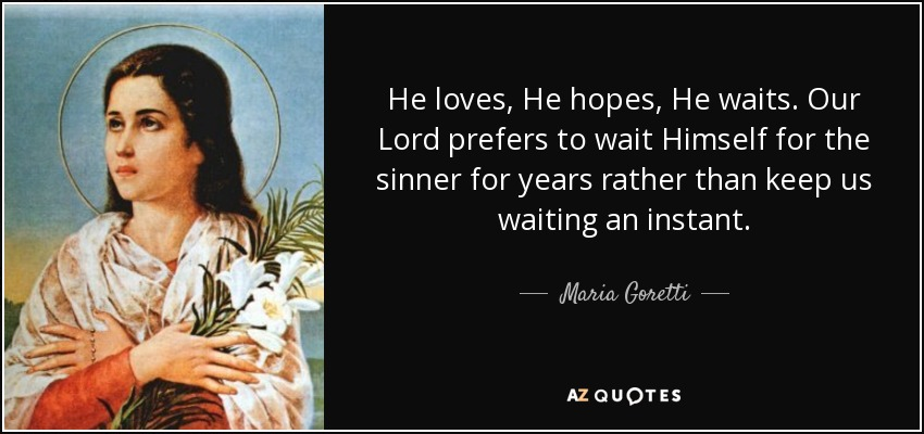 He loves, He hopes, He waits. Our Lord prefers to wait Himself for the sinner for years rather than keep us waiting an instant. - Maria Goretti