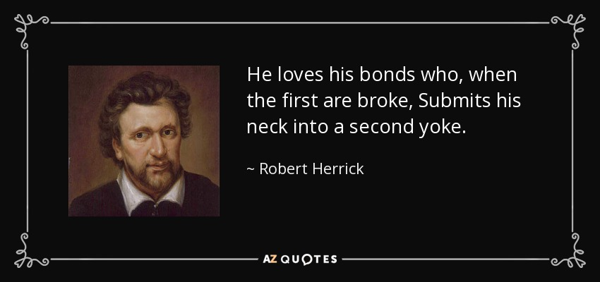 He loves his bonds who, when the first are broke, Submits his neck into a second yoke. - Robert Herrick