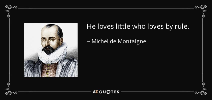 He loves little who loves by rule. - Michel de Montaigne