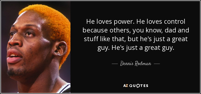 He loves power. He loves control because others, you know, dad and stuff like that, but he's just a great guy. He's just a great guy. - Dennis Rodman