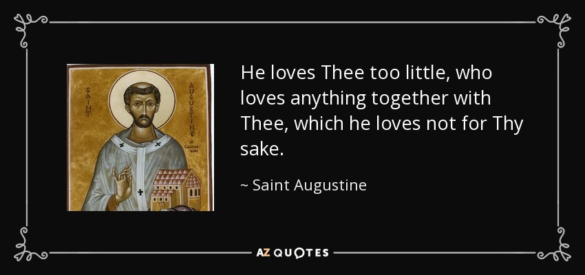 He loves Thee too little, who loves anything together with Thee, which he loves not for Thy sake. - Saint Augustine