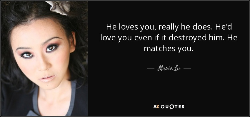 He loves you, really he does. He'd love you even if it destroyed him. He matches you. - Marie Lu