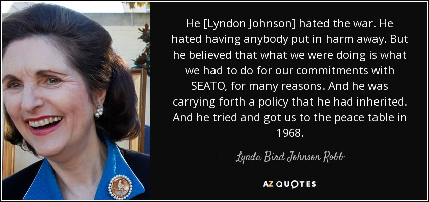 He [Lyndon Johnson] hated the war. He hated having anybody put in harm away. But he believed that what we were doing is what we had to do for our commitments with SEATO, for many reasons. And he was carrying forth a policy that he had inherited. And he tried and got us to the peace table in 1968. - Lynda Bird Johnson Robb