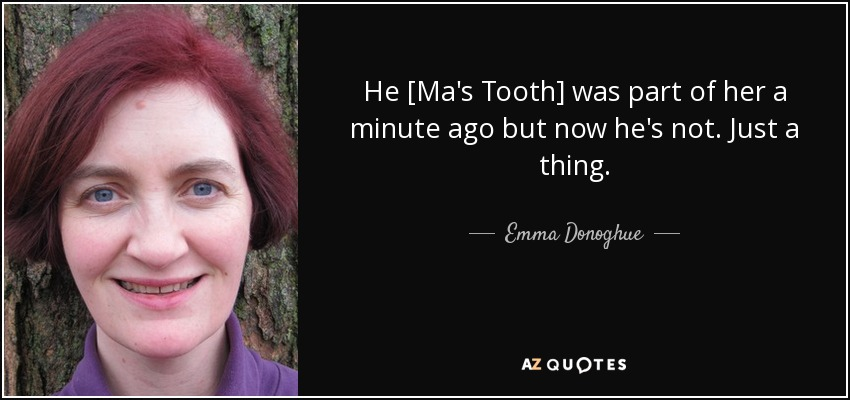 He [Ma's Tooth] was part of her a minute ago but now he's not. Just a thing. - Emma Donoghue