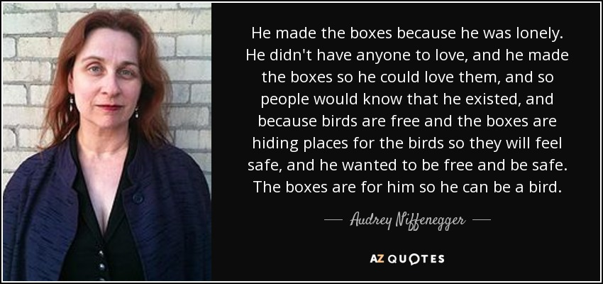 He made the boxes because he was lonely. He didn't have anyone to love, and he made the boxes so he could love them, and so people would know that he existed, and because birds are free and the boxes are hiding places for the birds so they will feel safe, and he wanted to be free and be safe. The boxes are for him so he can be a bird. - Audrey Niffenegger