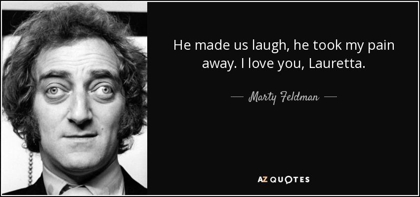He made us laugh, he took my pain away. I love you, Lauretta. - Marty Feldman