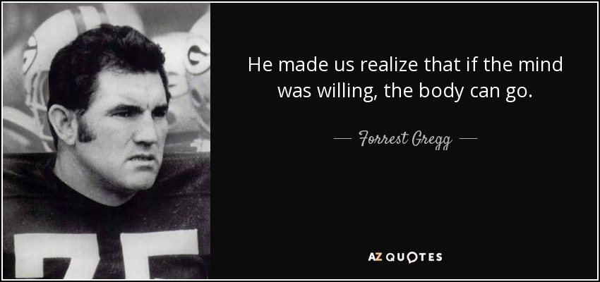 He made us realize that if the mind was willing, the body can go. - Forrest Gregg