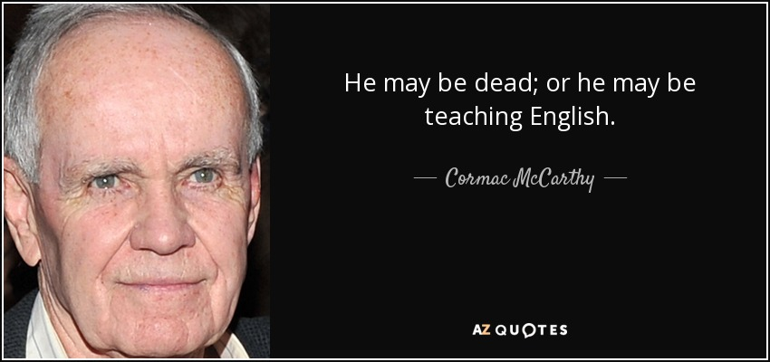 He may be dead; or he may be teaching English. - Cormac McCarthy