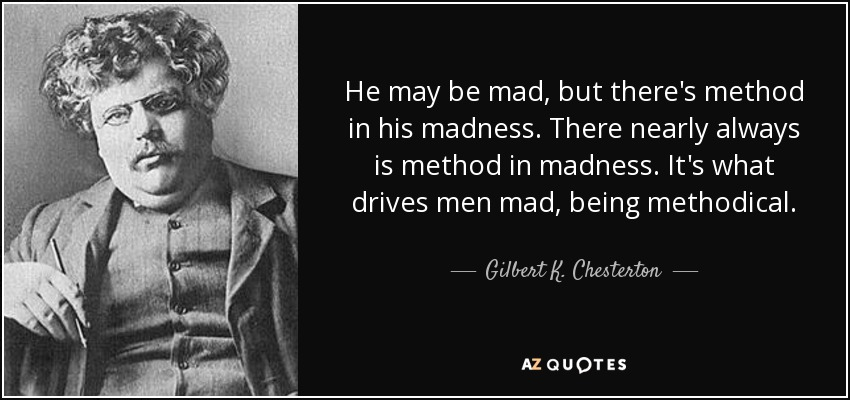 He may be mad, but there's method in his madness. There nearly always is method in madness. It's what drives men mad, being methodical. - Gilbert K. Chesterton