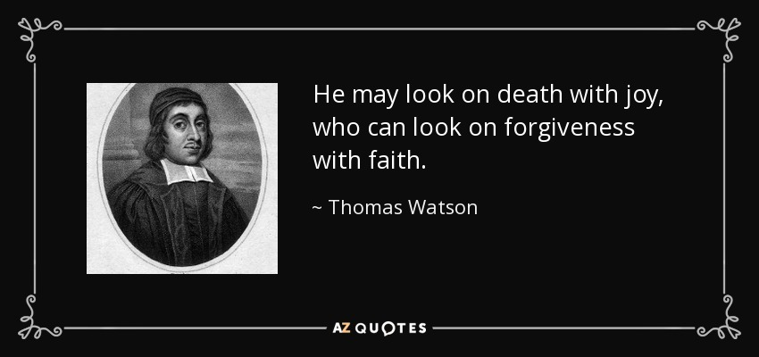 He may look on death with joy, who can look on forgiveness with faith. - Thomas Watson