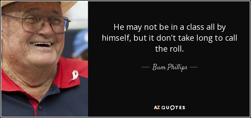 He may not be in a class all by himself, but it don't take long to call the roll. - Bum Phillips