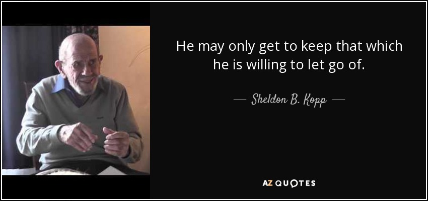 He may only get to keep that which he is willing to let go of. - Sheldon B. Kopp