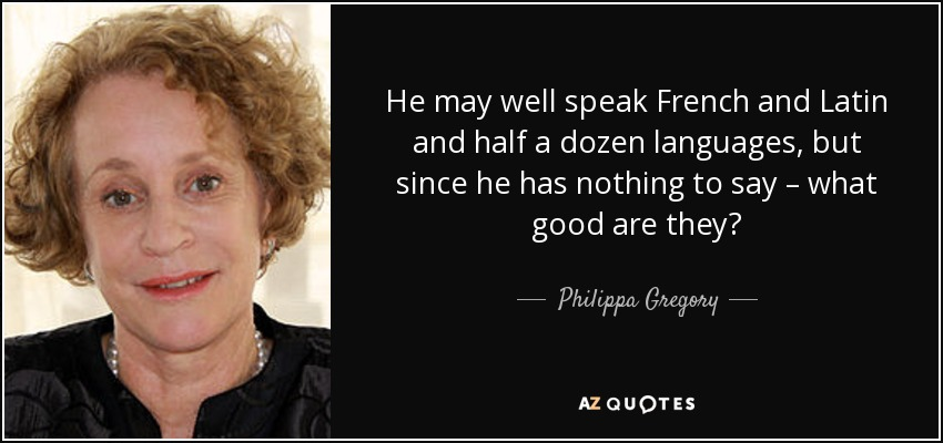 He may well speak French and Latin and half a dozen languages, but since he has nothing to say – what good are they? - Philippa Gregory
