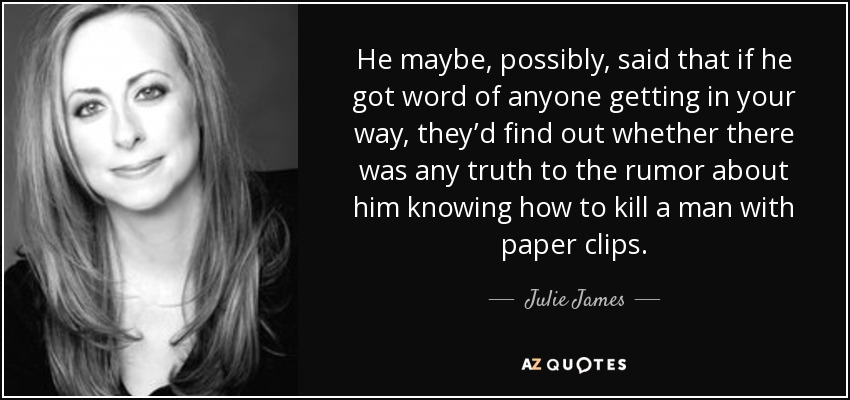 He maybe, possibly, said that if he got word of anyone getting in your way, they'd find out whether there was any truth to the rumor about him knowing how to kill a man with paper clips. - Julie James