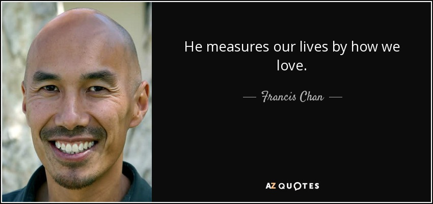 He measures our lives by how we love. - Francis Chan