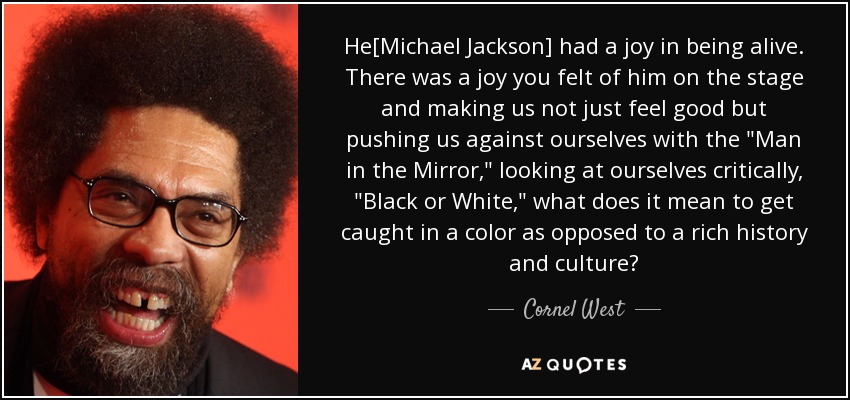 He[Michael Jackson] had a joy in being alive. There was a joy you felt of him on the stage and making us not just feel good but pushing us against ourselves with the