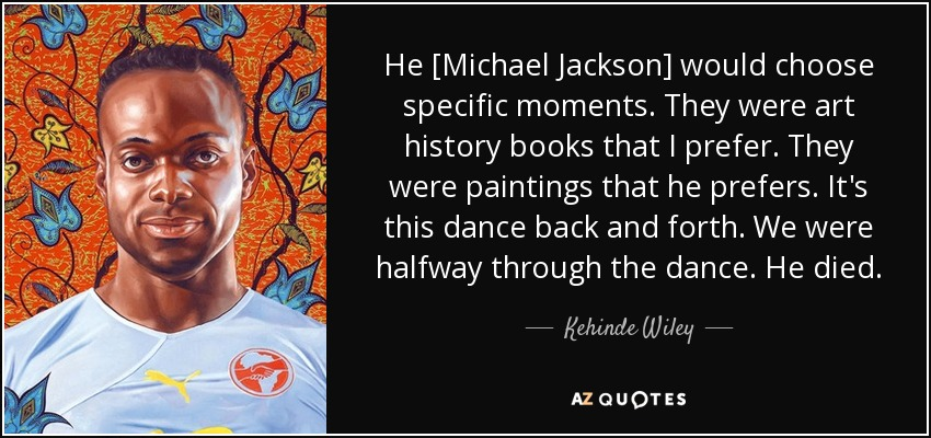 He [Michael Jackson] would choose specific moments. They were art history books that I prefer. They were paintings that he prefers. It's this dance back and forth. We were halfway through the dance. He died. - Kehinde Wiley