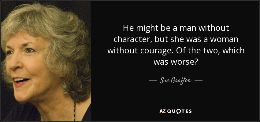 He might be a man without character, but she was a woman without courage. Of the two, which was worse? - Sue Grafton