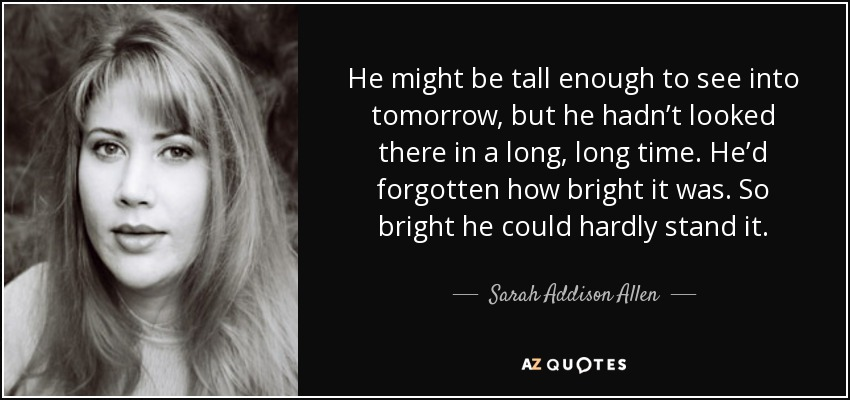 He might be tall enough to see into tomorrow, but he hadn't looked there in a long, long time. He'd forgotten how bright it was. So bright he could hardly stand it. - Sarah Addison Allen