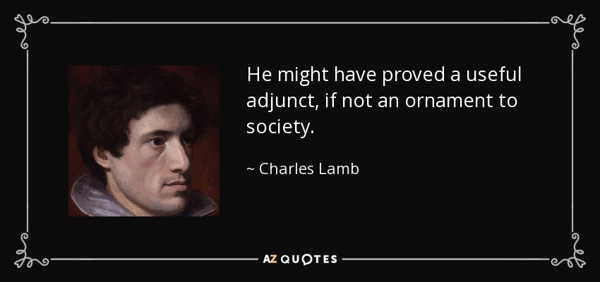 He might have proved a useful adjunct, if not an ornament to society. - Charles Lamb