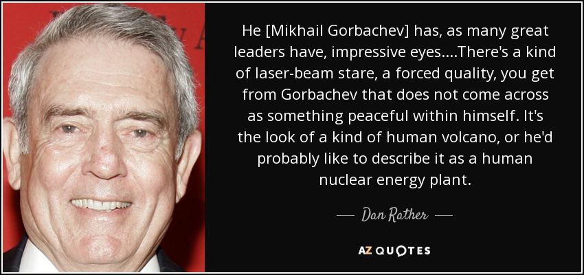He [Mikhail Gorbachev] has, as many great leaders have, impressive eyes....There's a kind of laser-beam stare, a forced quality, you get from Gorbachev that does not come across as something peaceful within himself. It's the look of a kind of human volcano, or he'd probably like to describe it as a human nuclear energy plant. - Dan Rather