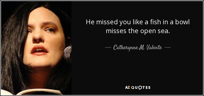 He missed you like a fish in a bowl misses the open sea. - Catherynne M. Valente