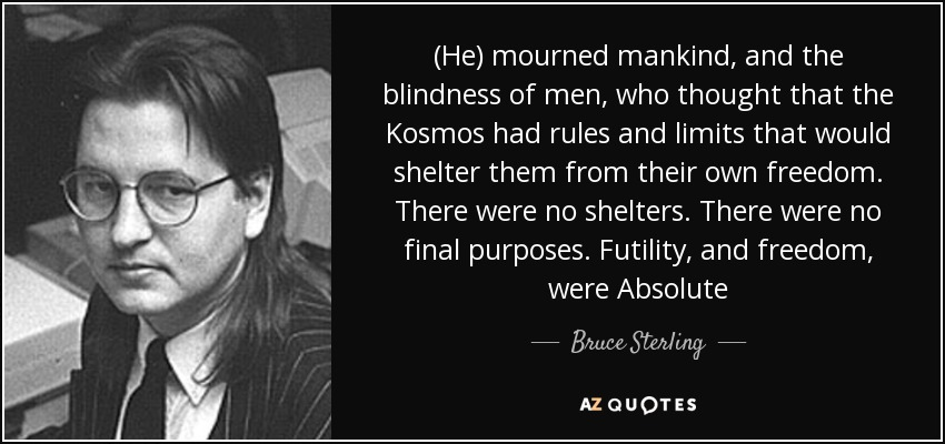 (He) mourned mankind, and the blindness of men, who thought that the Kosmos had rules and limits that would shelter them from their own freedom. There were no shelters. There were no final purposes. Futility, and freedom, were Absolute - Bruce Sterling