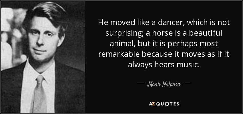 He moved like a dancer, which is not surprising; a horse is a beautiful animal, but it is perhaps most remarkable because it moves as if it always hears music. - Mark Helprin