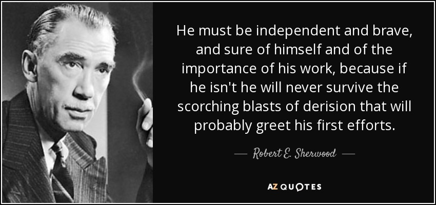 He must be independent and brave, and sure of himself and of the importance of his work, because if he isn't he will never survive the scorching blasts of derision that will probably greet his first efforts. - Robert E. Sherwood