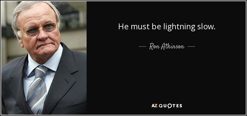 He must be lightning slow. - Ron Atkinson