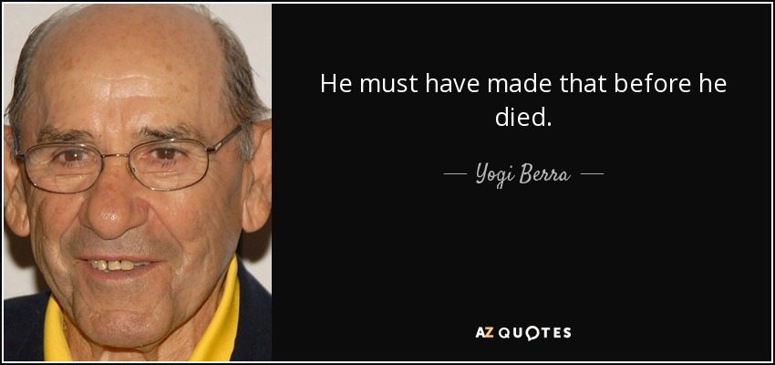 He must have made that before he died. - Yogi Berra