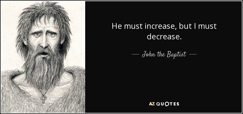 He must increase, but I must decrease. - John the Baptist