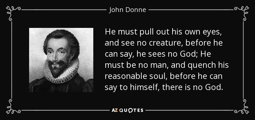 He must pull out his own eyes, and see no creature, before he can say, he sees no God; He must be no man, and quench his reasonable soul, before he can say to himself, there is no God. - John Donne